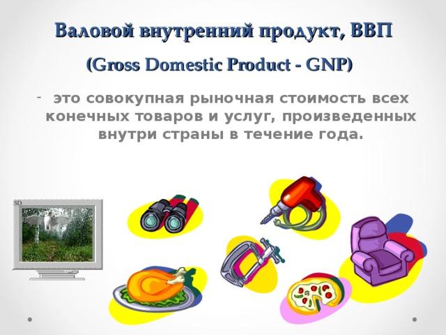 Валовой внутренний продукт, ВВП  (Gross Domestic Product - GNP)  это совокупная рыночная стоимость всех конечных товаров и услуг, произведенных внутри страны в течение года.