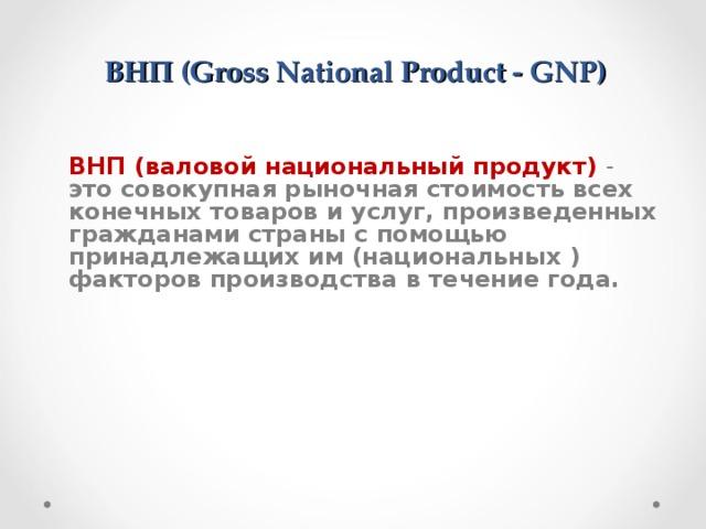 ВНП (Gross National Product - GNP)   ВНП (валовой национальный продукт) - это совокупная рыночная стоимость всех конечных товаров и услуг, произведенных гражданами страны с помощью принадлежащих им (национальных ) факторов производства в течение года.
