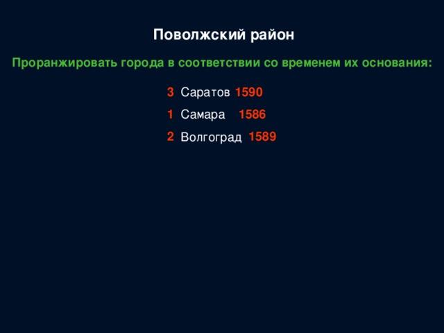 Поволжский район Проранжировать города в соответствии со временем их основания: Саратов Самара Волгоград 3 1590 1 1586 2 1589