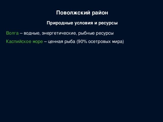 Поволжский район Природные условия и ресурсы Волга – водные, энергетические, рыбные ресурсы Каспийское море – ценная рыба (90% осетровых мира)