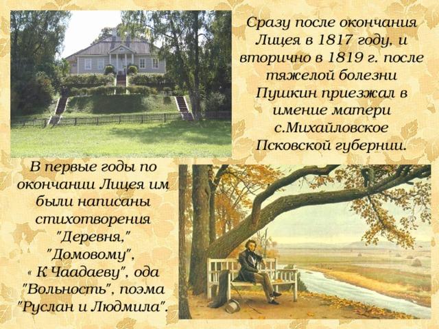 Сразу после окончания Лицея в 1817 году, и вторично в 1819 г. после тяжелой болезни Пушкин приезжал в имение матери с.Михайловское Псковской губернии. В первые годы по окончании Лицея им были написаны стихотворения