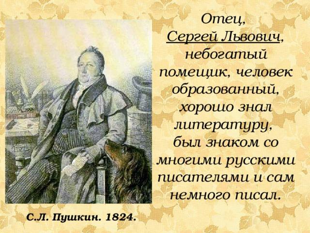 Отец, Сергей Львович , небогатый помещик, человек образованный, хорошо знал литературу, был знаком со многими русскими писателями и сам немного писал. С.Л. Пушкин. 1824.
