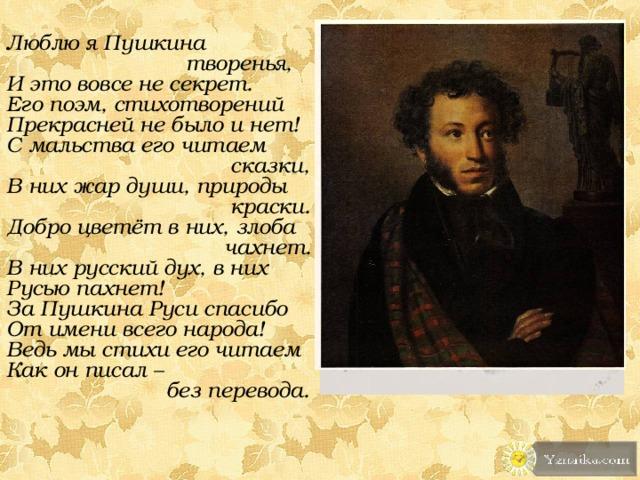 Люблю я Пушкина  творенья, И это вовсе не секрет. Его поэм, стихотворений Прекрасней не было и нет! С мальства его читаем  сказки, В них жар души, природы  краски. Добро цветёт в них, злоба  чахнет. В них русский дух, в них Русью пахнет! За Пушкина Руси спасибо От имени всего народа! Ведь мы стихи его читаем Как он писал –  без перевода.