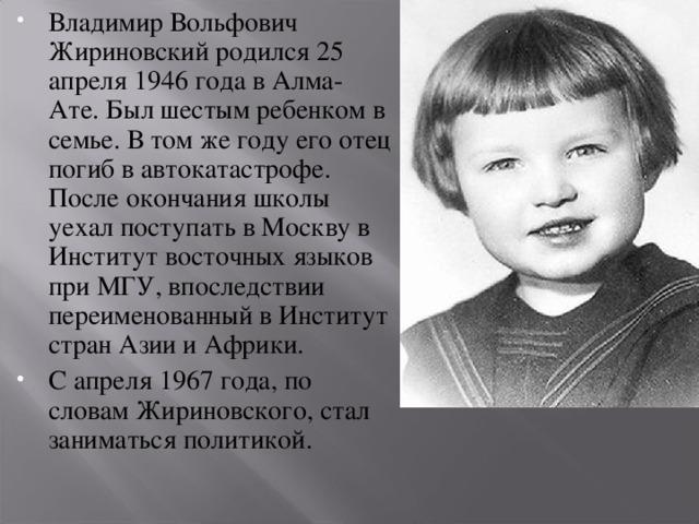 Владимир Вольфович Жириновский родился 25 апреля 1946 года в Алма-Ате. Был шестым ребенком в семье. В том же году его отец погиб в автокатастрофе. После окончания школы уехал поступать в Москву в Институт восточных языков при МГУ, впоследствии переименованный в Институт стран Азии и Африки. С апреля 1967 года, по словам Жириновского, стал заниматься политикой.