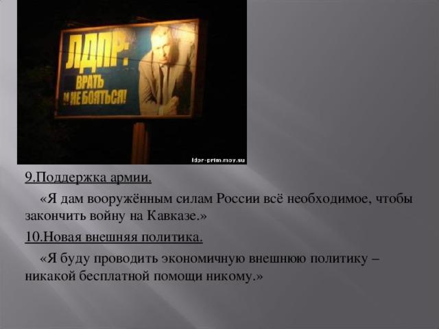 9.Поддержка армии.  «Я дам вооружённым силам России всё необходимое, чтобы закончить войну на Кавказе.» 10.Новая внешняя политика.  «Я буду проводить экономичную внешнюю политику – никакой бесплатной помощи никому.»