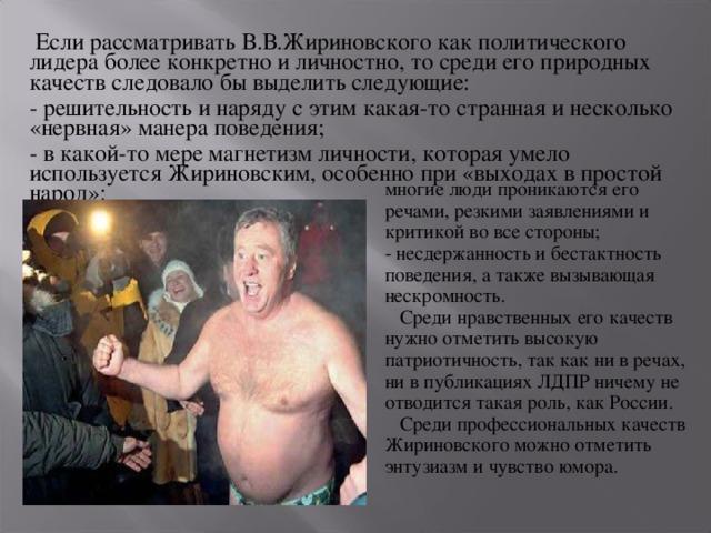 Если рассматривать В.В.Жириновского как политического лидера более конкретно и личностно, то среди его природных качеств следовало бы выделить следующие: - решительность и наряду с этим какая-то странная и несколько «нервная» манера поведения; - в какой-то мере магнетизм личности, которая умело используется Жириновским, особенно при «выходах в простой народ»: многие люди проникаются его речами, резкими заявлениями и критикой во все стороны; - несдержанность и бестактность поведения, а также вызывающая нескромность.  Среди нравственных его качеств нужно отметить высокую патриотичность, так как ни в речах, ни в публикациях ЛДПР ничему не отводится такая роль, как России.  Среди профессиональных качеств Жириновского можно отметить энтузиазм и чувство юмора.