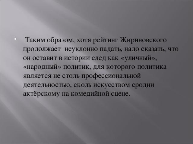 Таким образом, хотя рейтинг Жириновского продолжает неуклонно падать, надо сказать, что он оставит в истории след как «уличный», «народный» политик, для которого политика является не столь профессиональной деятельностью, сколь искусством сродни актёрскому на комедийной сцене.