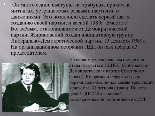 Он много ездил, выступал на трибунах, причем на митингах, устраиваемых разными партиями и движениями. Это позволило сделать первый шаг к созданию своей партии, и весной 1989г. Вместе с Богачёвым, отклонившимся от Демократической партии, Жириновский создал инициативную группу Либерально-Демократической партии. 13 декабря 1989г. На организационном собрании ЛДП он был избран её председателем.