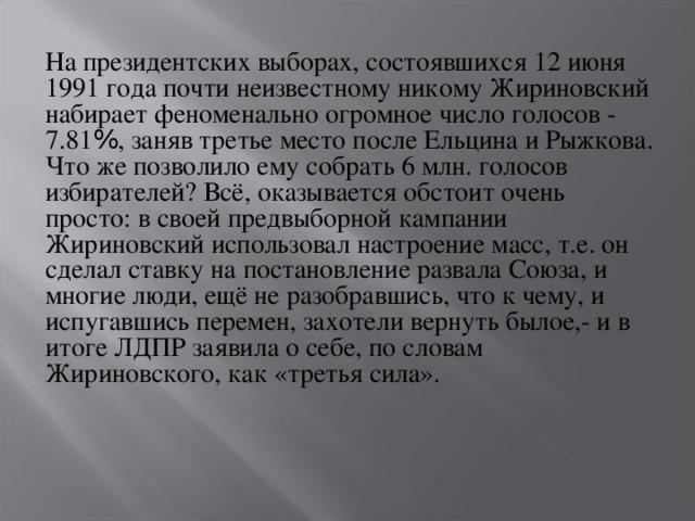 На президентских выборах, состоявшихся 12 июня 1991 года почти неизвестному никому Жириновский набирает феноменально огромное число голосов - 7.81 % , заняв третье место после Ельцина и Рыжкова. Что же позволило ему собрать 6 млн. голосов избирателей? Всё, оказывается обстоит очень просто: в своей предвыборной кампании Жириновский использовал настроение масс, т.е. он сделал ставку на постановление развала Союза, и многие люди, ещё не разобравшись, что к чему, и испугавшись перемен, захотели вернуть былое,- и в итоге ЛДПР заявила о себе, по словам Жириновского, как «третья сила».