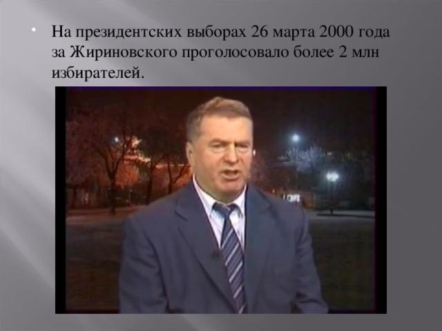 Напрезидентских выборах 26марта 2000 года заЖириновского проголосовало более 2млн избирателей.