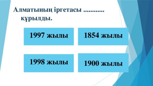 Алматының іргетасы ............ құрылды. 1997 жылы 1854 жылы 1900 жылы 1998 жылы