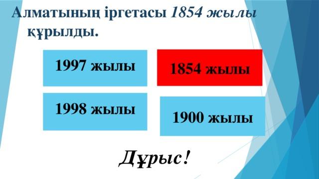 Алматының іргетасы 1854 жылы құрылды.  1854 жылы 1997 жылы 1998 жылы 1900 жылы  Дұрыс!
