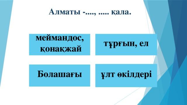 Алматы -...., ..... қала. меймандос, тұрғын, ел  қонақжай ұлт өкілдері  Болашағы
