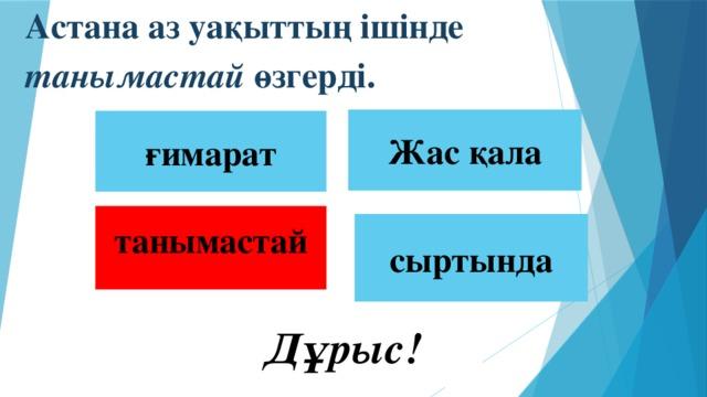 Астана аз уақыттың ішінде танымастай өзгерді.  Жас қала ғимарат танымастай сыртында  Дұрыс!