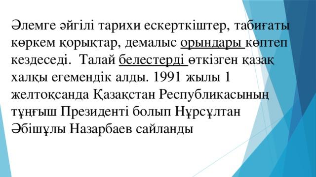 Әлемге әйгілі тарихи ескерткіштер, табиғаты көркем қорықтар, демалыс орындары көптеп кездеседі. Талай белестерді өткізген қазақ халқы егемендік алды. 1991 жылы 1 желтоқсанда Қазақстан Республикасының тұңғыш Президенті болып Нұрсұлтан Әбішұлы Назарбаев сайланды