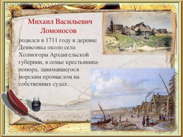 Михаил Васильевич Ломоносов родился в 1711 году в деревне Денисовка около села Холмогоры Архангельской губернии, в семье крестьянина-помора, занимавшегося морским промыслом на собственных судах.