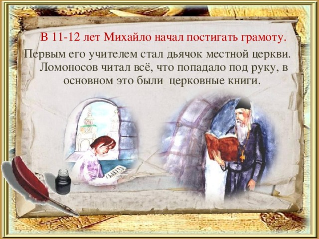 В 11-12 лет Михайло начал постигать грамоту. Первым его учителем стал дьячок местной церкви. Ломоносов читал всё, что попадало под руку, в основном это были церковные книги.