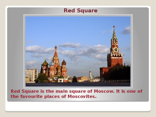 Red Square Red Square is the main square of Moscow. It is one of the favourite places of Moscovites.