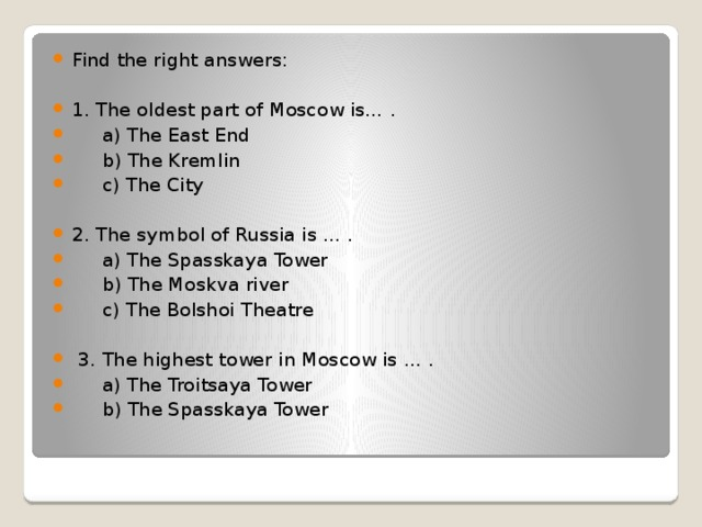 Find the right answers: 1. The oldest part of Moscow is… .  a) The East End  b) The Kremlin  c) The City 2. The symbol of Russia is … .  a) The Spasskaya Tower  b) The Moskva river  c) The Bolshoi Theatre  3. The highest tower in Moscow is … .  a) The Troitsaya Tower  b) The Spasskaya Tower