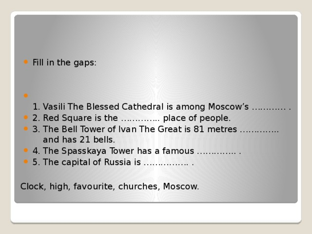 Fill in the gaps:  1. Vasili The Blessed Cathedral is among Moscow's ………… . 2. Red Square is the ………….. place of people. 3. The Bell Tower of Ivan The Great is 81 metres ………….. and has 21 bells. 4. The Spasskaya Tower has a famous ………….. . 5. The capital of Russia is ……………. .
