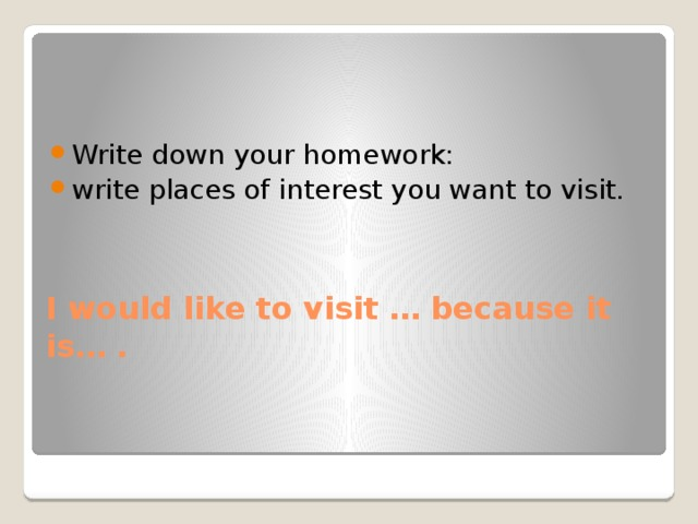 Write down your homework: write places of interest you want to visit.