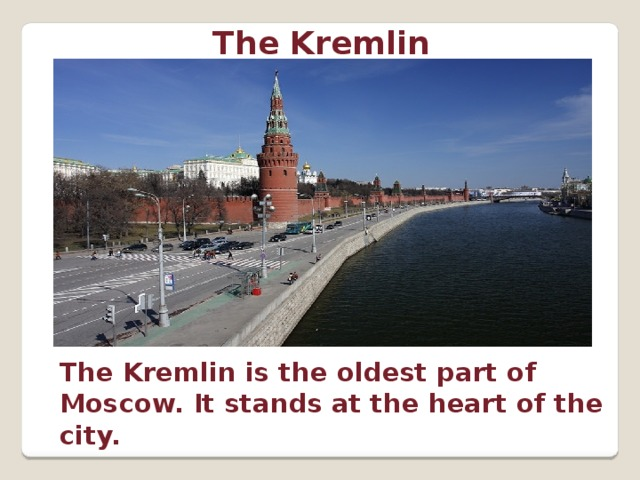 The Kremlin The Kremlin is the oldest part of Moscow. It stands at the heart of the city.