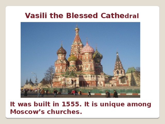 Vasili the Blessed Cathe dral It was built in 1555. It is unique among Moscow's churches.