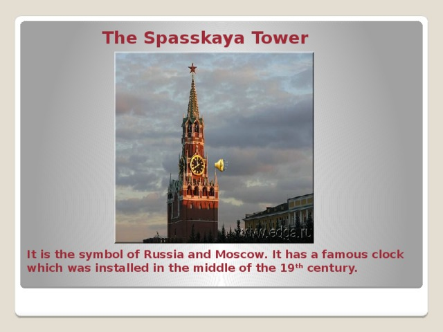 The Spasskaya Tower It is the symbol of Russia and Moscow. It has a famous clock which was installed in the middle of the 19 th century.