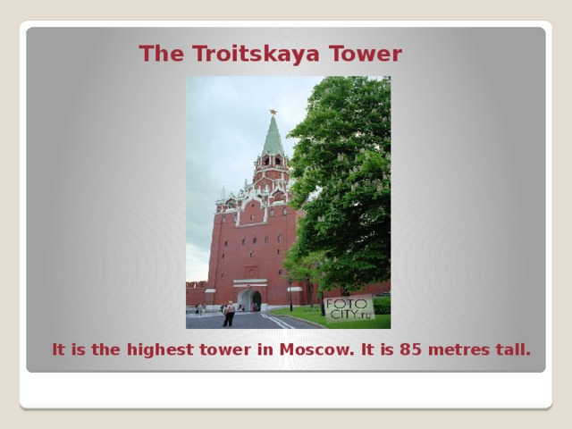 The Troitskaya Tower  It is the highest tower in Moscow. It is 85 metres tall.