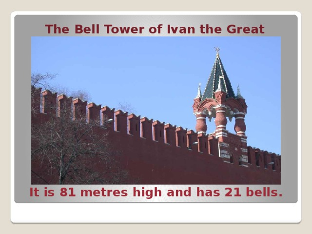 The Bell Tower of Ivan the Great It is 81 metres high and has 21 bells. The Ivan the Great Tower