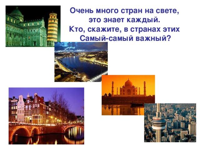 Очень много стран на свете, это знает каждый. Кто, скажите, в странах этих Самый-самый важный?