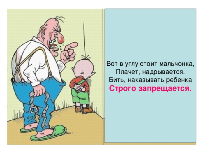 Вот в углу стоит мальчонка, Плачет, надрывается. Бить, наказывать ребенка Строго запрещается.