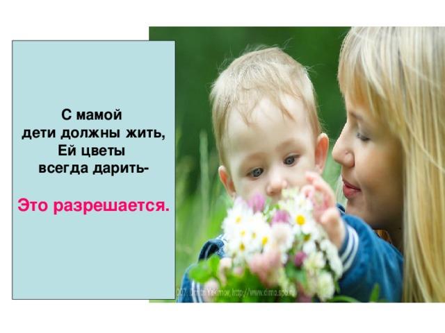 С мамой дети должны жить, Ей цветы всегда дарить-  Это разрешается.