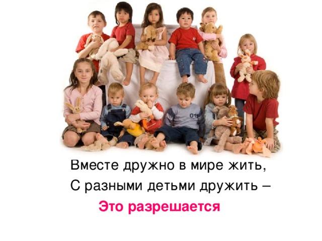 Вместе дружно в мире жить, С разными детьми дружить –  Это разрешается