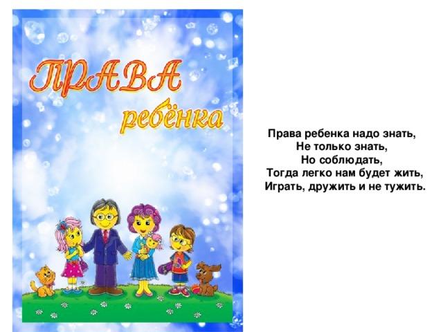 Права ребенка надо знать, Не только знать, Но соблюдать,  Тогда легко нам будет жить,  Играть, дружить и не тужить.