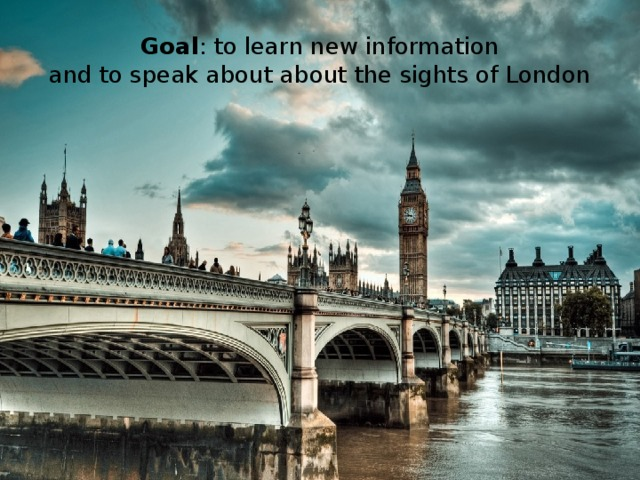 Goal : to learn new information  and to speak about about the sights of London