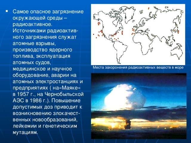 Самое опасное загрязнение окружающей среды – радиоактивное. Источниками радиоактив-ного загрязнения служат атомные взрывы, производство ядерного топлива, эксплуатация атомных судов, медицинское и научное оборудование, аварии на атомных электростанциях и предприятиях ( на«Маяке» в 1957 г., на Чернобыльской АЭС в 1986 г.). Повышение допустимых доз приводит к возникновению злокачест-венных новообразований, лейкемии и генетическим мутациям.