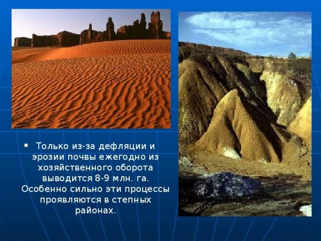 Только из-за дефляции и эрозии почвы ежегодно из хозяйственного оборота выводится 8-9 млн. га. Особенно сильно эти процессы проявляются в степных районах.