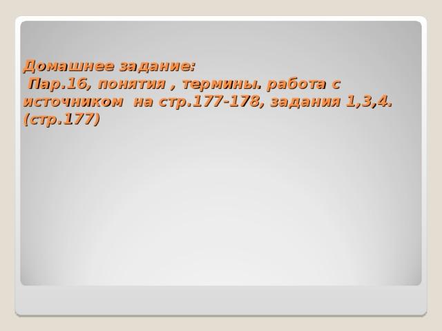 Домашнее задание:  Пар.16, понятия , термины. работа с источником на стр.177-178, задания 1,3,4. (стр.177)