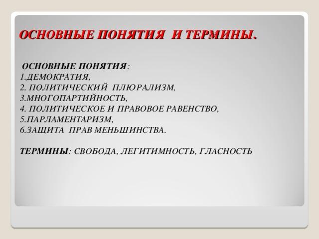 ОСНОВНЫЕ ПОНЯТИЯ И ТЕРМИНЫ .  ОСНОВНЫЕ ПОНЯТИЯ :  1.ДЕМОКРАТИЯ,  2. ПОЛИТИЧЕСКИЙ ПЛЮРАЛИЗМ,  3.МНОГОПАРТИЙНОСТЬ,  4. ПОЛИТИЧЕСКОЕ И ПРАВОВОЕ РАВЕНСТВО,  5.ПАРЛАМЕНТАРИЗМ,  6.ЗАЩИТА ПРАВ МЕНЬШИНСТВА.   ТЕРМИНЫ : СВОБОДА, ЛЕГИТИМНОСТЬ, ГЛАСНОСТЬ
