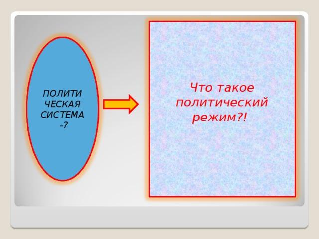 Что такое политический режим?!  ПОЛИТИЧЕСКАЯ СИСТЕМА -?