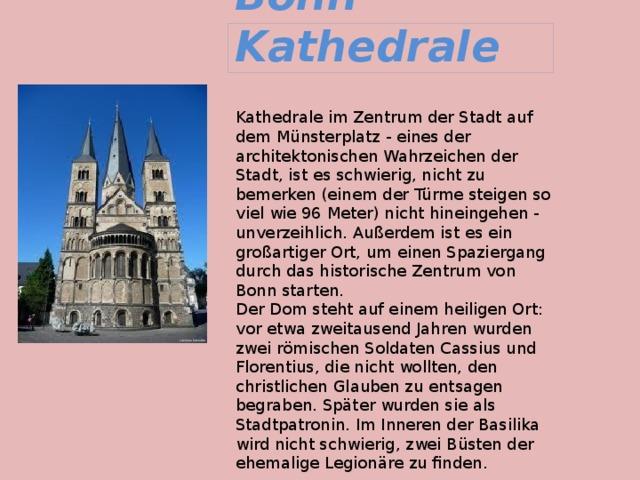 Bonn Kathedrale Kathedrale im Zentrum der Stadt auf dem Münsterplatz - eines der architektonischen Wahrzeichen der Stadt, ist es schwierig, nicht zu bemerken (einem der Türme steigen so viel wie 96 Meter) nicht hineingehen - unverzeihlich. Außerdem ist es ein großartiger Ort, um einen Spaziergang durch das historische Zentrum von Bonn starten.  Der Dom steht auf einem heiligen Ort: vor etwa zweitausend Jahren wurden zwei römischen Soldaten Cassius und Florentius, die nicht wollten, den christlichen Glauben zu entsagen begraben. Später wurden sie als Stadtpatronin. Im Inneren der Basilika wird nicht schwierig, zwei Büsten der ehemalige Legionäre zu finden.