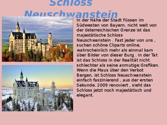 Schloss Neuschwanstein In der Nähe der Stadt Füssen im Südwesten von Bayern, nicht weit von der österreichischen Grenze ist das majestätische Schloss Neuschwanstein . Fast jeder von uns , suchen schöne Cliparts online, wahrscheinlich mehr als einmal kam über Bilder von dieser Burg . In der Tat ist das Schloss in der Realität nicht schlechter als seine anmutige Grafiken. Wenn die Maus über den Verbot Bergen, ist Schloss Neuschwanstein einfach faszinierend , aus der ersten Sekunde. 2009 renoviert , sieht das Schloss jetzt noch majestätisch und elegant.