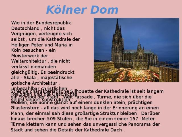 Kölner Dom Wie in der Bundesrepublik Deutschland , nicht das Vergnügen, verleugne sich selbst , um die Kathedrale der Heiligen Peter und Maria in Köln besuchen - ein Meisterwerk der Weltarchitektur , die nicht verlässt niemanden gleichgültig. Es beeindruckt alle - Skala , majestätische gotische Architektur , unbezahlbar christlichen Reliquien und die Geschichte selbst seiner Konstruktion. Strenge charakteristische Silhouette der Kathedrale ist seit langem ein Symbol der Stadt . Weit Fassade , Türme, die sich über die Wolken, die Sonne glänzt auf einem dunklen Stein, prächtigen Glasfenstern - all das wird noch lange in der Erinnerung an einen Mann, der einmal sah diese großartige Struktur bleiben . Darüber hinaus brechen 509 Stufen , die Sie in einem seiner 157 -Meter- Türme klettern kann und sehen das unvergessliche Panorama der Stadt und sehen die Details der Kathedrale Dach .