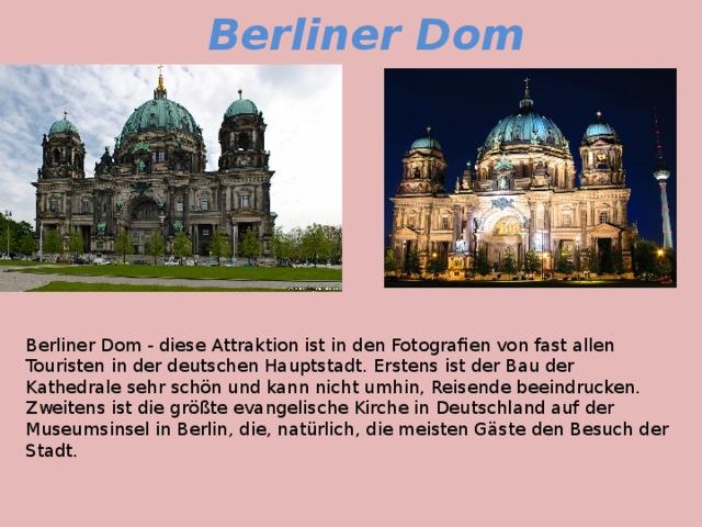 Berliner Dom Berliner Dom - diese Attraktion ist in den Fotografien von fast allen Touristen in der deutschen Hauptstadt. Erstens ist der Bau der Kathedrale sehr schön und kann nicht umhin, Reisende beeindrucken. Zweitens ist die größte evangelische Kirche in Deutschland auf der Museumsinsel in Berlin, die, natürlich, die meisten Gäste den Besuch der Stadt.