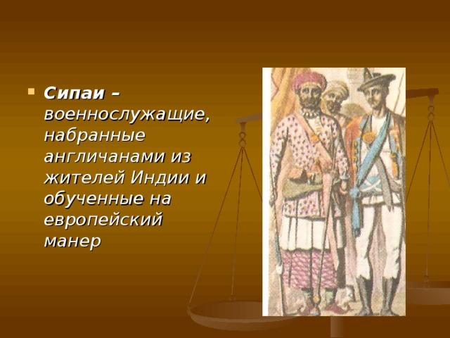 Сипаи – военнослужащие, набранные англичанами из жителей Индии и обученные на европейский манер