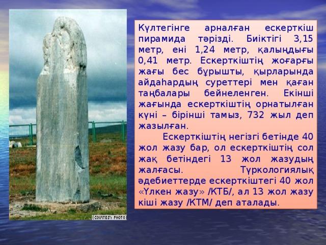 К ү лтегiнге арнал ғ ан ескерткiш пирамида т әр iздi. Б иiктiгi 3,15 метр, енi 1,24 метр, қ алы ң ды ғ ы 0,41 метр. Ескерткiштi ң жо ғ ар ғ ы жа ғ ы бес б ұ рышт ы, қ ырларында айда һ арды ң с у реттерi мен қ а ғ ан та ң балары бе й неленген. Екiншi жа ғ ында ескерткiштi ң орнатыл ғ ан к ү нi – бiрiншi тамыз, 732 жыл деп жазыл ғ ан.  Ескерткіштің негізгі бетінде 40 жол жазу бар, ол ескерткіштің сол жақ бетіндегі 13 жол жазудың жалғасы. Түркологиялық әдебиеттерде ескерткіштегі 40 жол «Үлкен жазу» /КТБ/, ал 13 жол жазу кіші жазу /КТМ/ деп аталады.