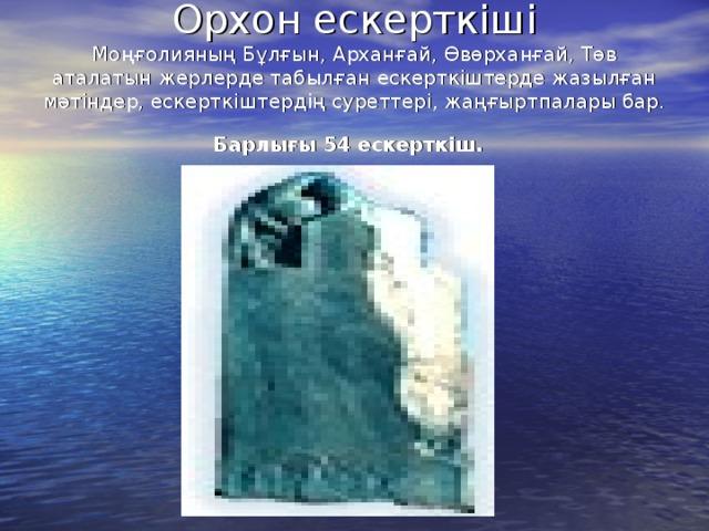 Орхон ескерткіші  Моңғолияның Бұлғын, Арханғай, Өвөрханғай, Төв аталатын жерлерде табылған ескерткіштерде жазылған мәтіндер, ескерткіштердің суреттері, жаңғыртпалары бар.  Барлығы 54 ескерткіш.