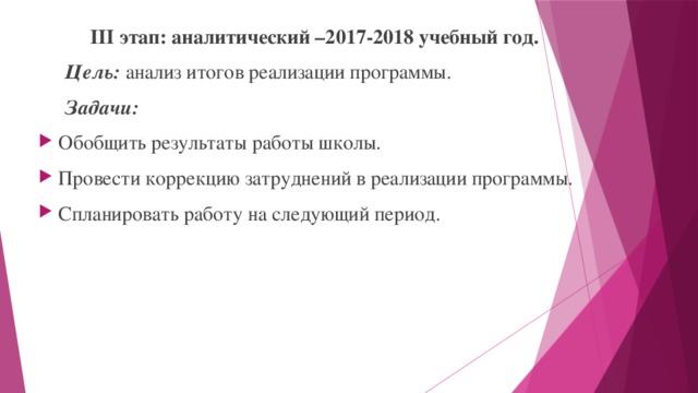 III этап: аналитический –2017-2018 учебный год.  Цель: анализ итогов реализации программы.  Задачи: