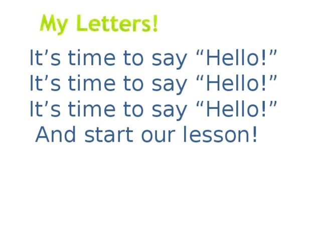 "It's time to say ""Hello!"" It's time to say ""Hello!"" It's time to say ""Hello!""  And start our lesson!"